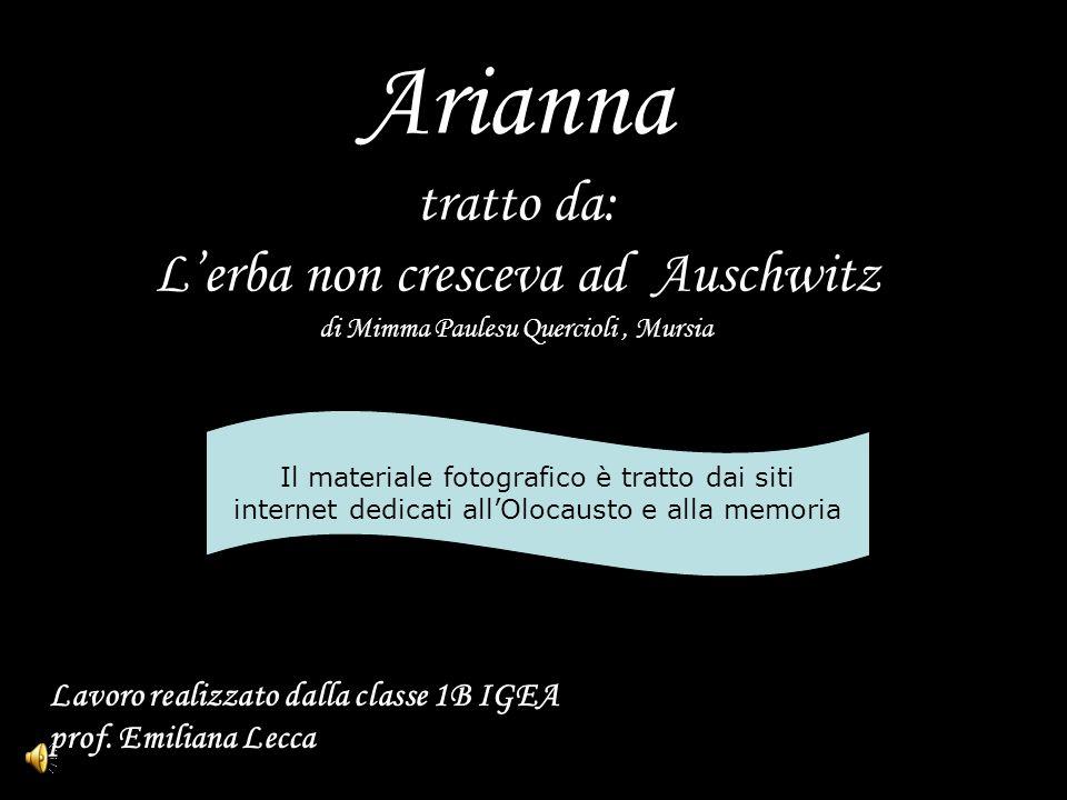 Arianna tratto da: Lerba non cresceva ad Auschwitz di Mimma Paulesu Quercioli, Mursia Il materiale fotografico è tratto dai siti internet dedicati all
