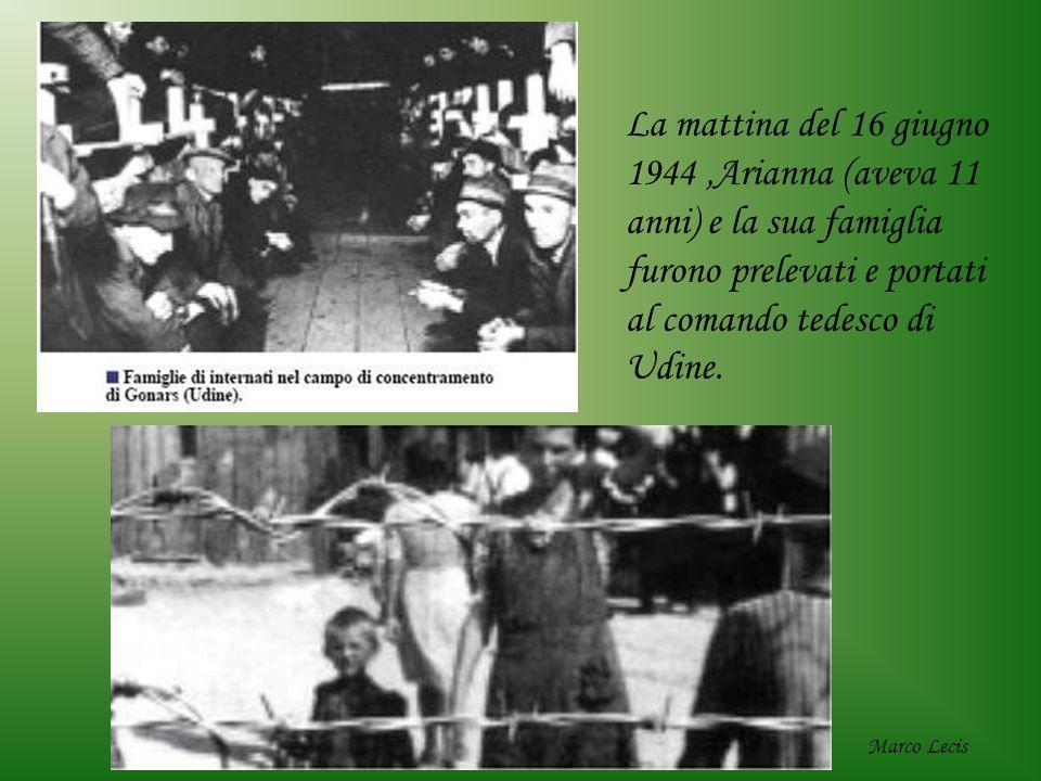 La mattina del 16 giugno 1944,Arianna (aveva 11 anni) e la sua famiglia furono prelevati e portati al comando tedesco di Udine. Marco Lecis