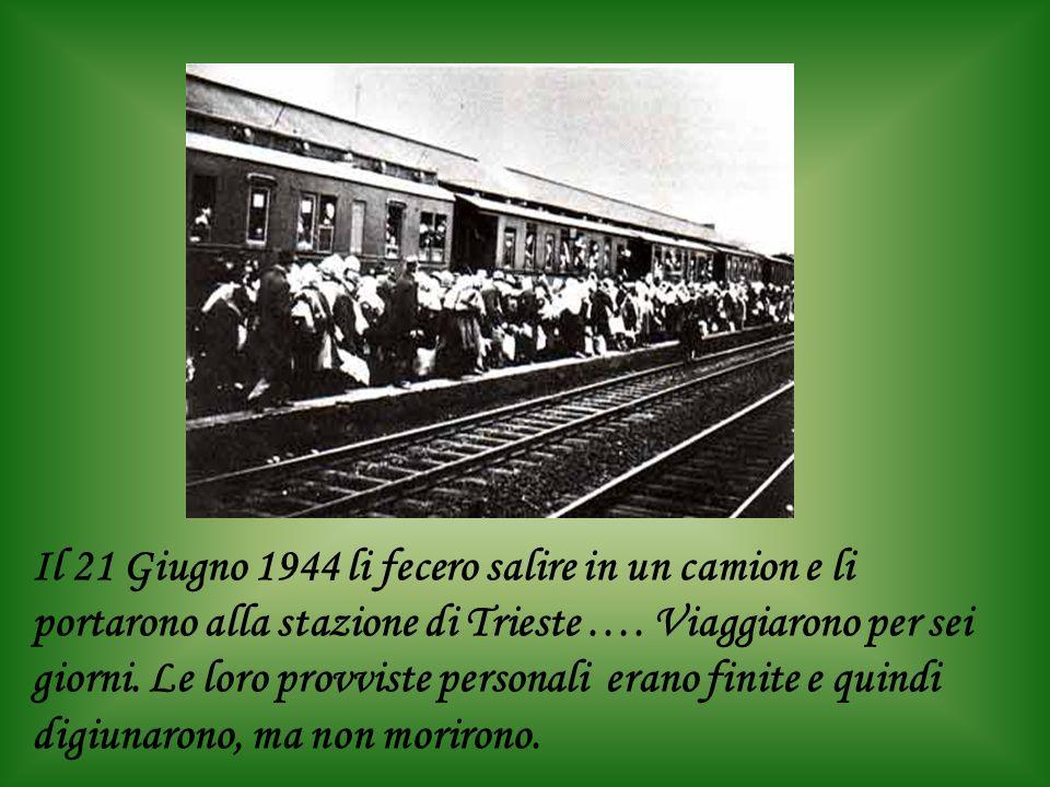 Il 21 Giugno 1944 li fecero salire in un camion e li portarono alla stazione di Trieste …. Viaggiarono per sei giorni. Le loro provviste personali era