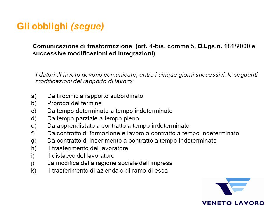 Gli obblighi (segue) I datori di lavoro devono comunicare, entro i cinque giorni successivi, le seguenti modificazioni del rapporto di lavoro: a)Da ti