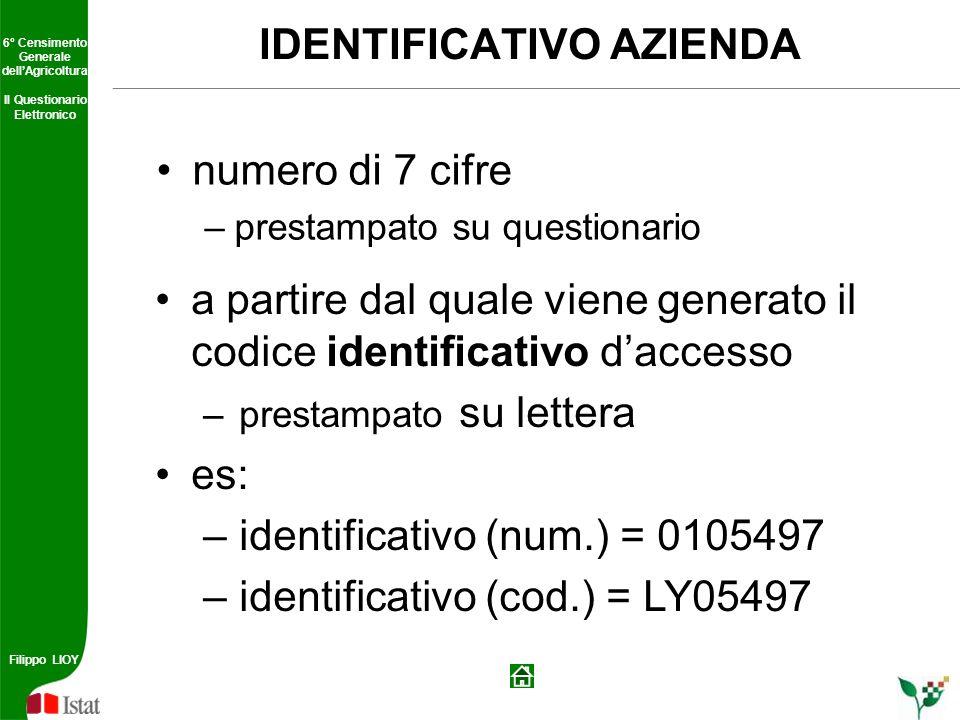 6° Censimento Generale dellAgricoltura Il Questionario Elettronico Filippo LIOY 6° Censimento Generale dellAgricoltura Il Questionario Elettronico Filippo LIOY IDENTIFICATIVO AZIENDA numero di 7 cifre –prestampato su questionario a partire dal quale viene generato il codice identificativo daccesso –prestampato su lettera es: –identificativo (num.) = 0105497 –identificativo (cod.) = LY05497