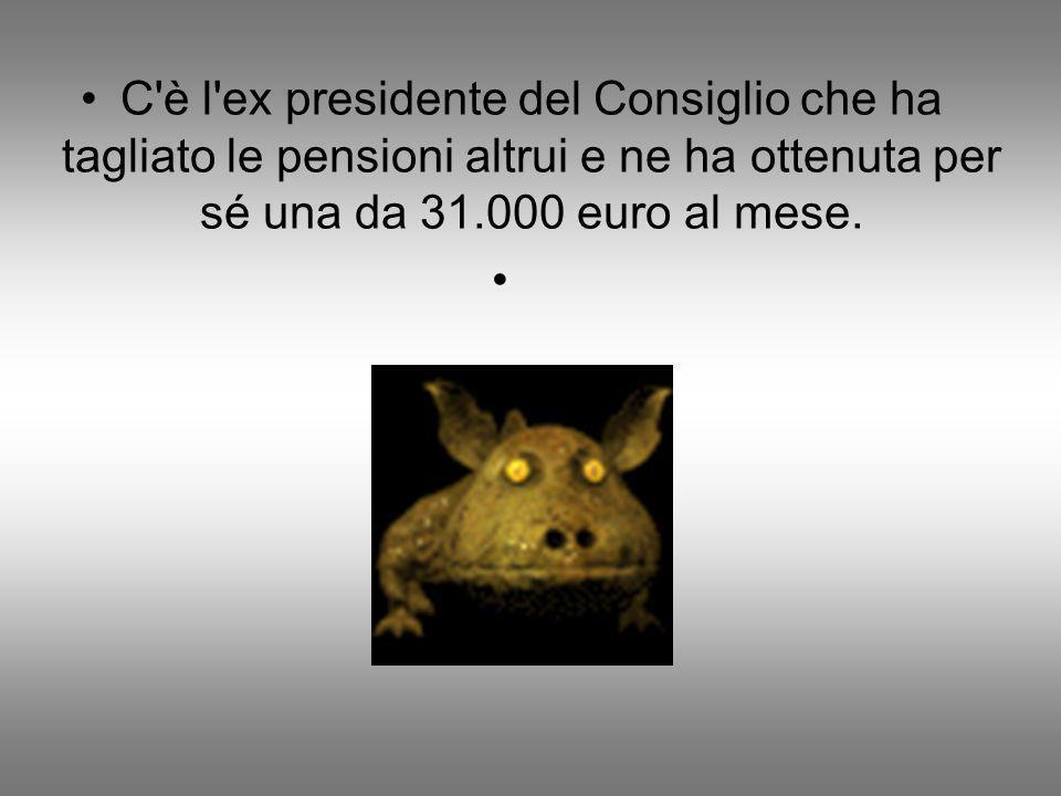 C è l ex presidente del Consiglio che ha tagliato le pensioni altrui e ne ha ottenuta per sé una da 31.000 euro al mese.