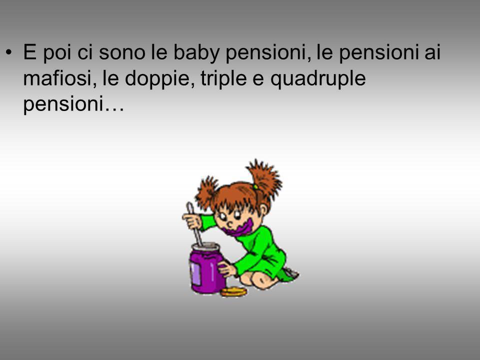 E poi ci sono le baby pensioni, le pensioni ai mafiosi, le doppie, triple e quadruple pensioni…