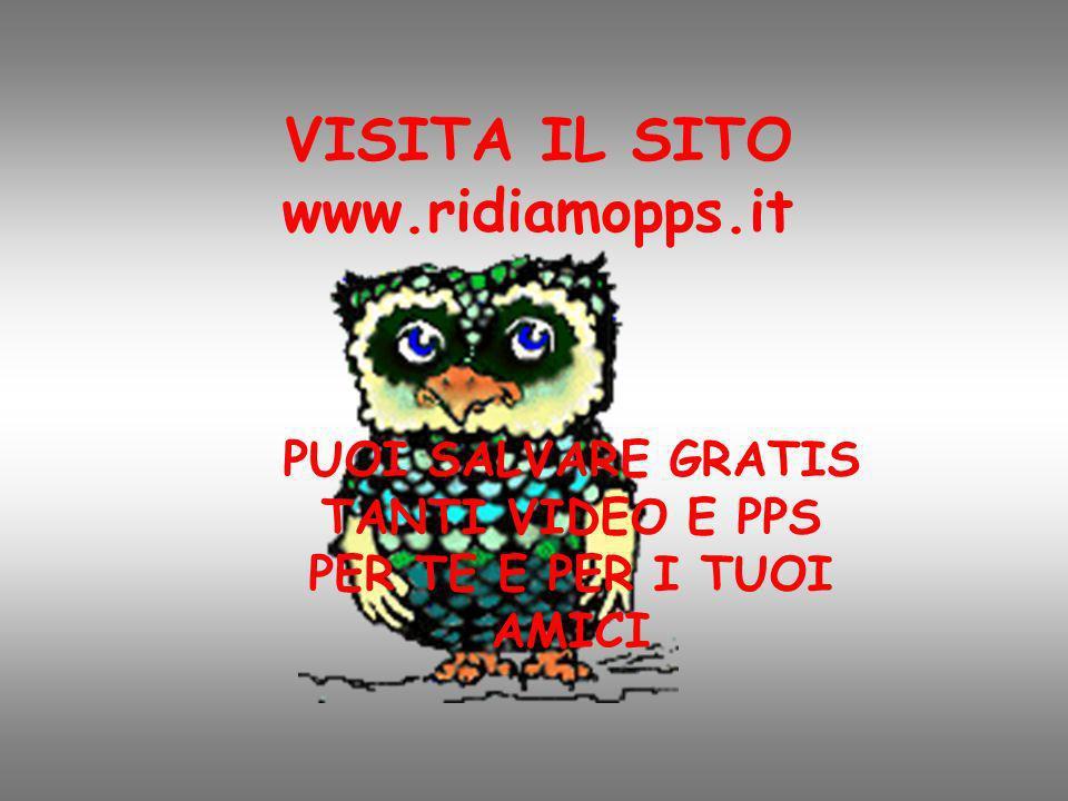 VISITA IL SITO www.ridiamopps.it PUOI SALVARE GRATIS TANTI VIDEO E PPS PER TE E PER I TUOI AMICI
