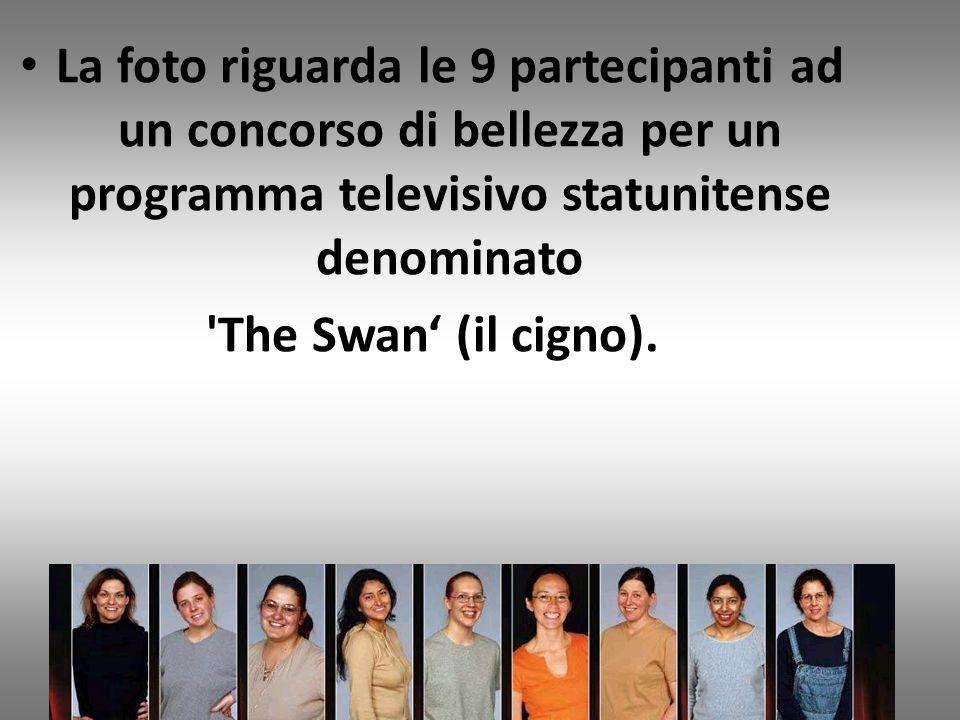 La foto riguarda le 9 partecipanti ad un concorso di bellezza per un programma televisivo statunitense denominato The Swan (il cigno).