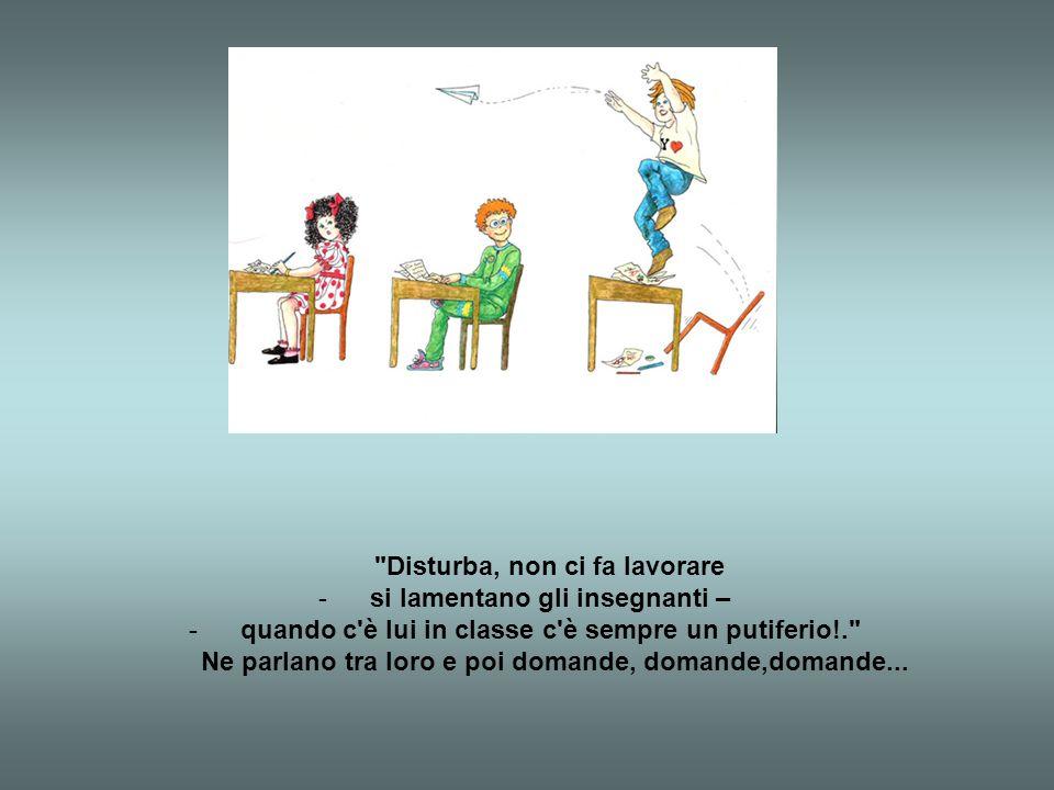 Disturba, non ci fa lavorare -si lamentano gli insegnanti – -quando c è lui in classe c è sempre un putiferio!. Ne parlano tra loro e poi domande, domande,domande...