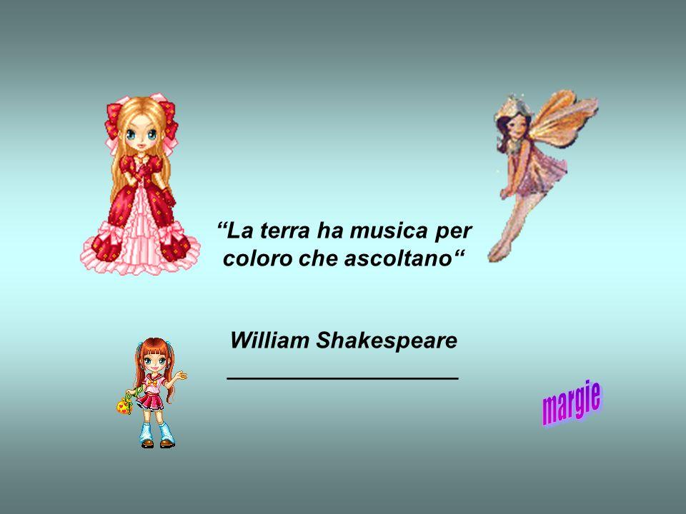 La terra ha musica per coloro che ascoltano William Shakespeare __________________