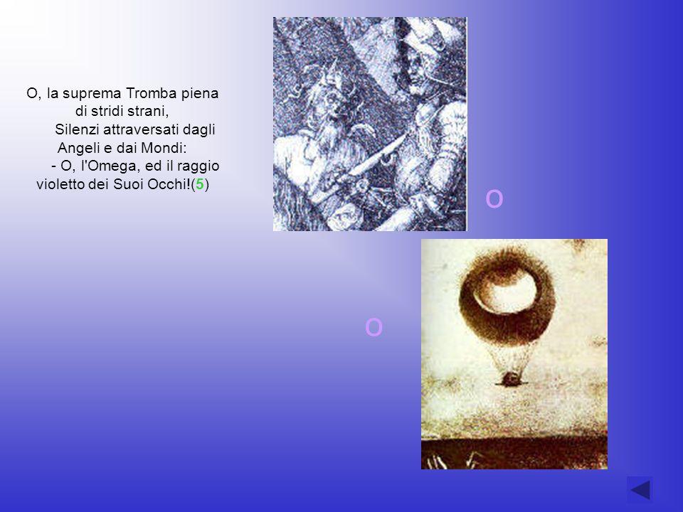 O, la suprema Tromba piena di stridi strani, Silenzi attraversati dagli Angeli e dai Mondi: - O, l'Omega, ed il raggio violetto dei Suoi Occhi!(5) o o