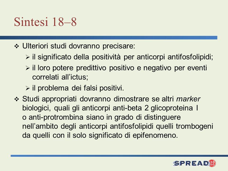 Sintesi 18–8 Ulteriori studi dovranno precisare: il significato della positività per anticorpi antifosfolipidi; il loro potere predittivo positivo e n