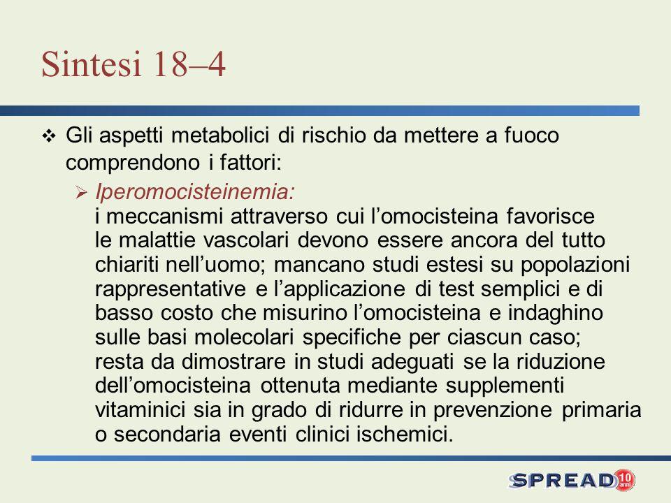 Sintesi 18–4 Gli aspetti metabolici di rischio da mettere a fuoco comprendono i fattori: Iperomocisteinemia: i meccanismi attraverso cui lomocisteina