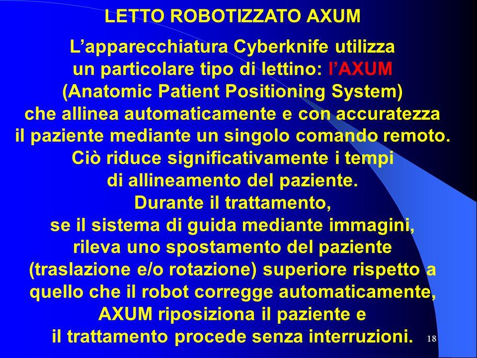 18 LETTO ROBOTIZZATO AXUM Lapparecchiatura Cyberknife utilizza un particolare tipo di lettino: lAXUM (Anatomic Patient Positioning System) che allinea