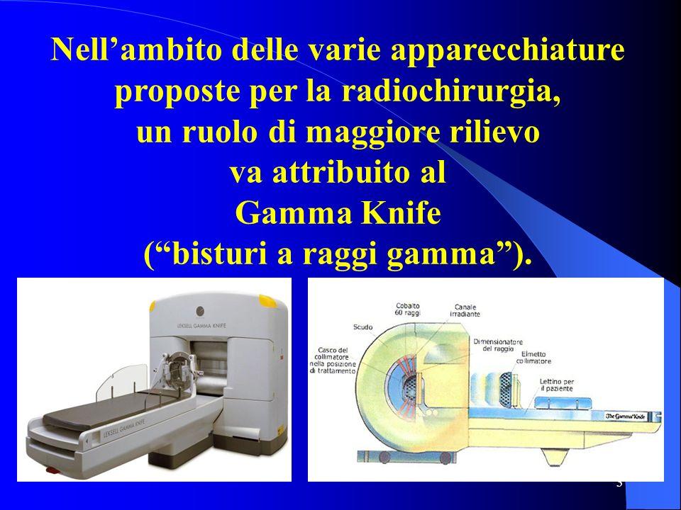 3 Nellambito delle varie apparecchiature proposte per la radiochirurgia, un ruolo di maggiore rilievo va attribuito al Gamma Knife (bisturi a raggi ga