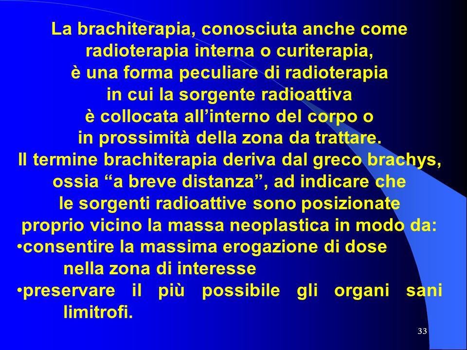 33 La brachiterapia, conosciuta anche come radioterapia interna o curiterapia, è una forma peculiare di radioterapia in cui la sorgente radioattiva è