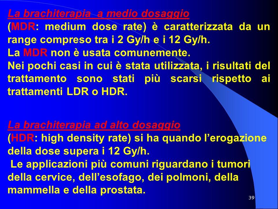 39 La brachiterapia a medio dosaggio (MDR: medium dose rate) è caratterizzata da un range compreso tra i 2 Gy/h e i 12 Gy/h. La MDR non è usata comune