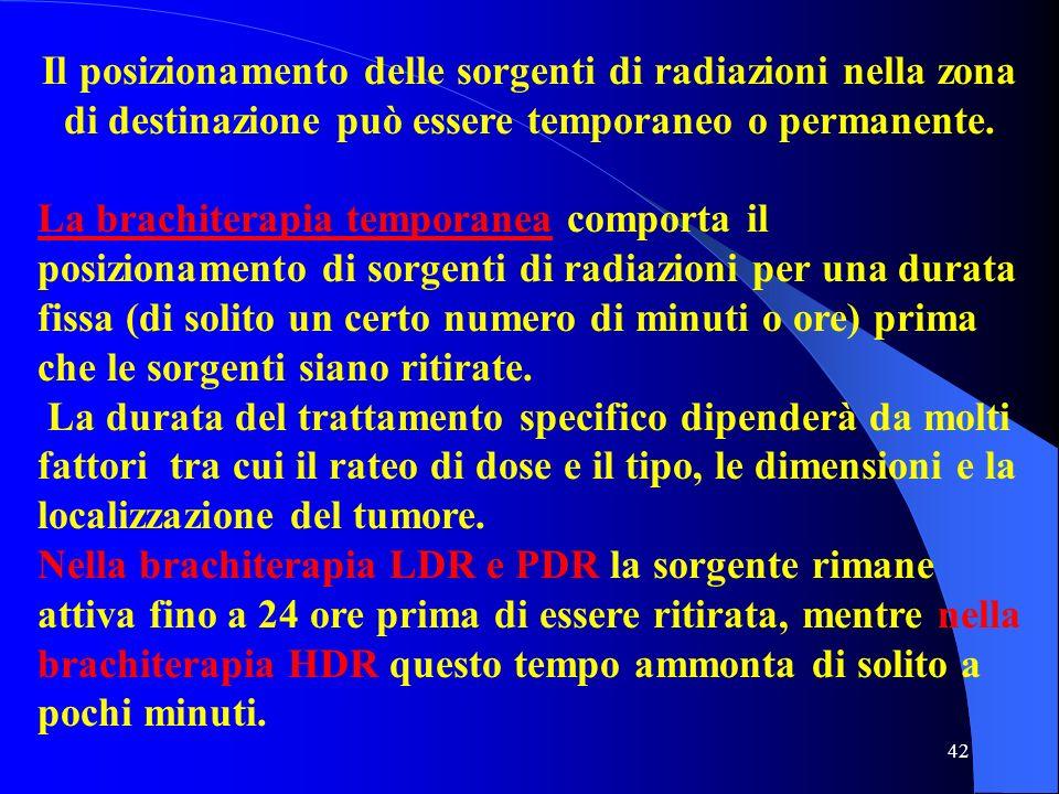 42 Il posizionamento delle sorgenti di radiazioni nella zona di destinazione può essere temporaneo o permanente. La brachiterapia temporanea comporta