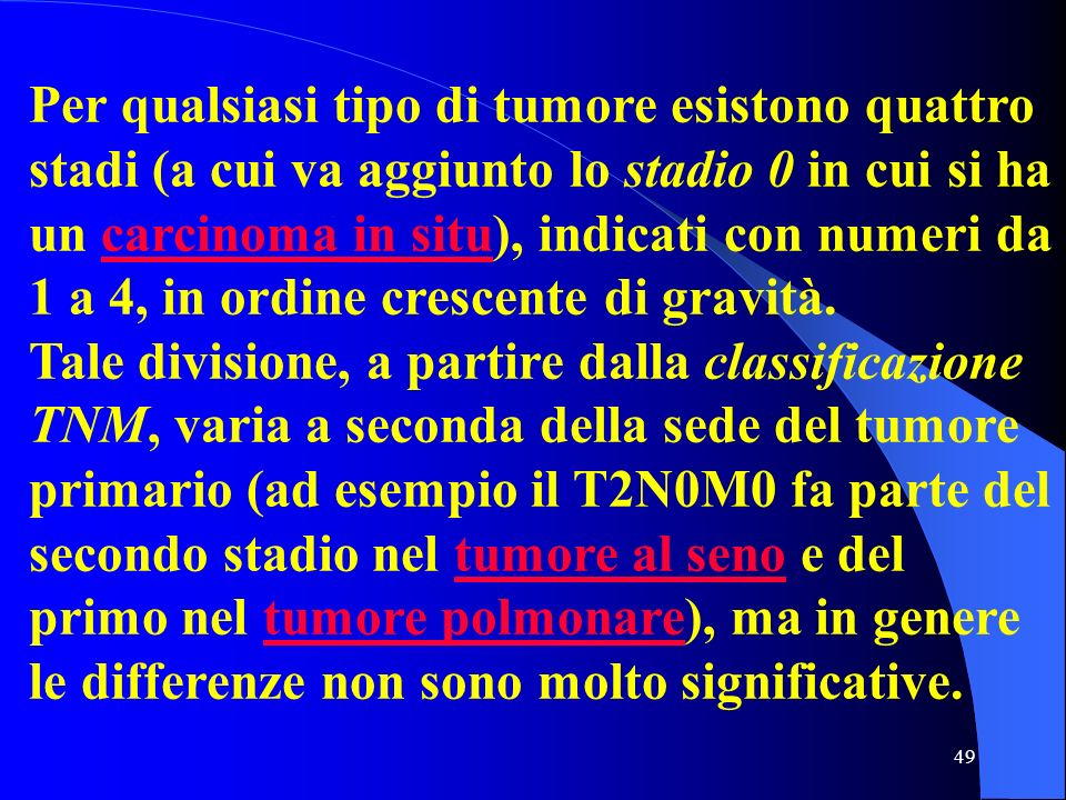 49 Per qualsiasi tipo di tumore esistono quattro stadi (a cui va aggiunto lo stadio 0 in cui si ha un carcinoma in situ), indicati con numeri da 1 a 4