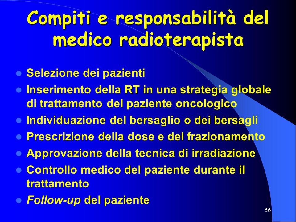 56 Compiti e responsabilità del medico radioterapista Selezione dei pazienti RT Inserimento della RT in una strategia globale di trattamento del pazie