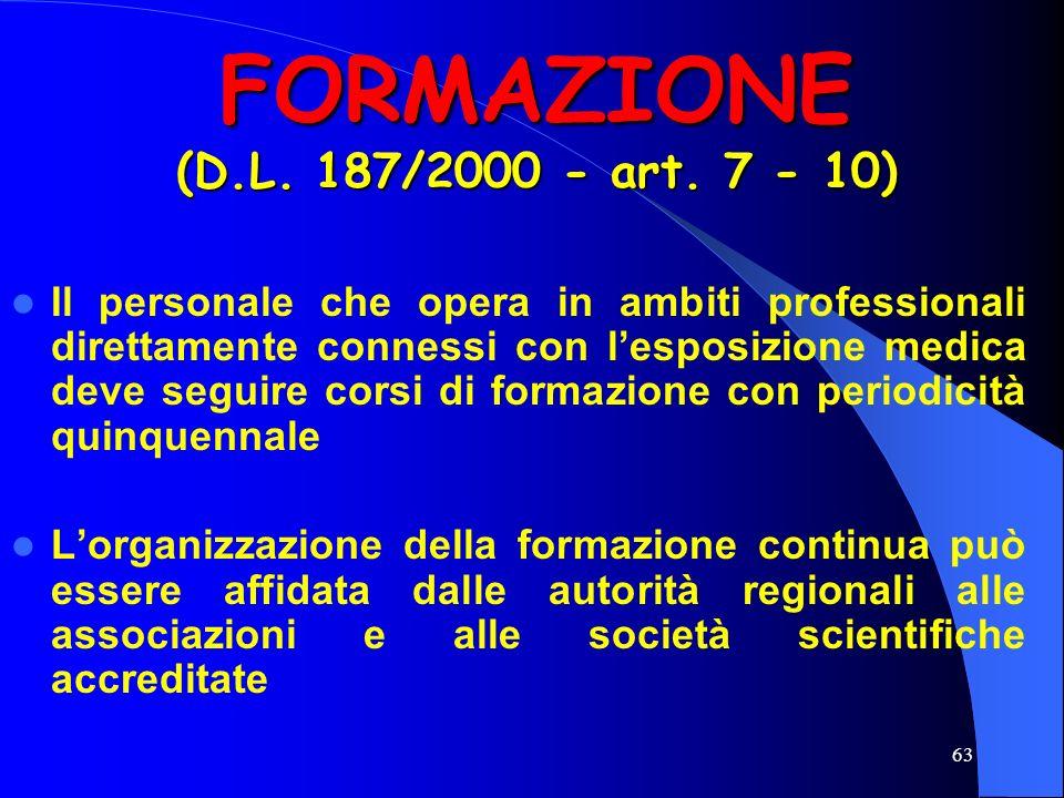 63 FORMAZIONE (D.L. 187/2000 - art. 7 - 10) Il personale che opera in ambiti professionali direttamente connessi con lesposizione medica deve seguire