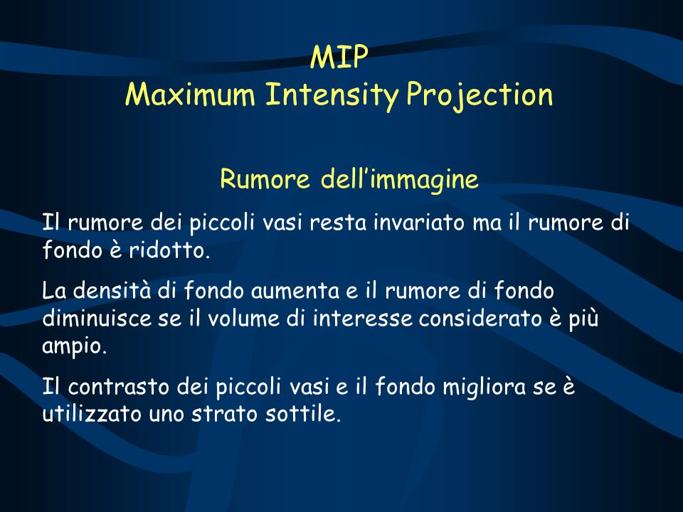 MIP Maximum Intensity Projection Rumore dellimmagine Il rumore dei piccoli vasi resta invariato ma il rumore di fondo è ridotto. La densità di fondo a