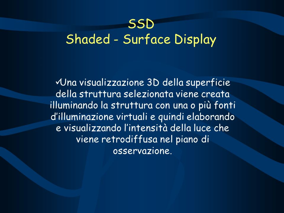 SSD Shaded - Surface Display Una visualizzazione 3D della superficie della struttura selezionata viene creata illuminando la struttura con una o più fonti dilluminazione virtuali e quindi elaborando e visualizzando lintensità della luce che viene retrodiffusa nel piano di osservazione.