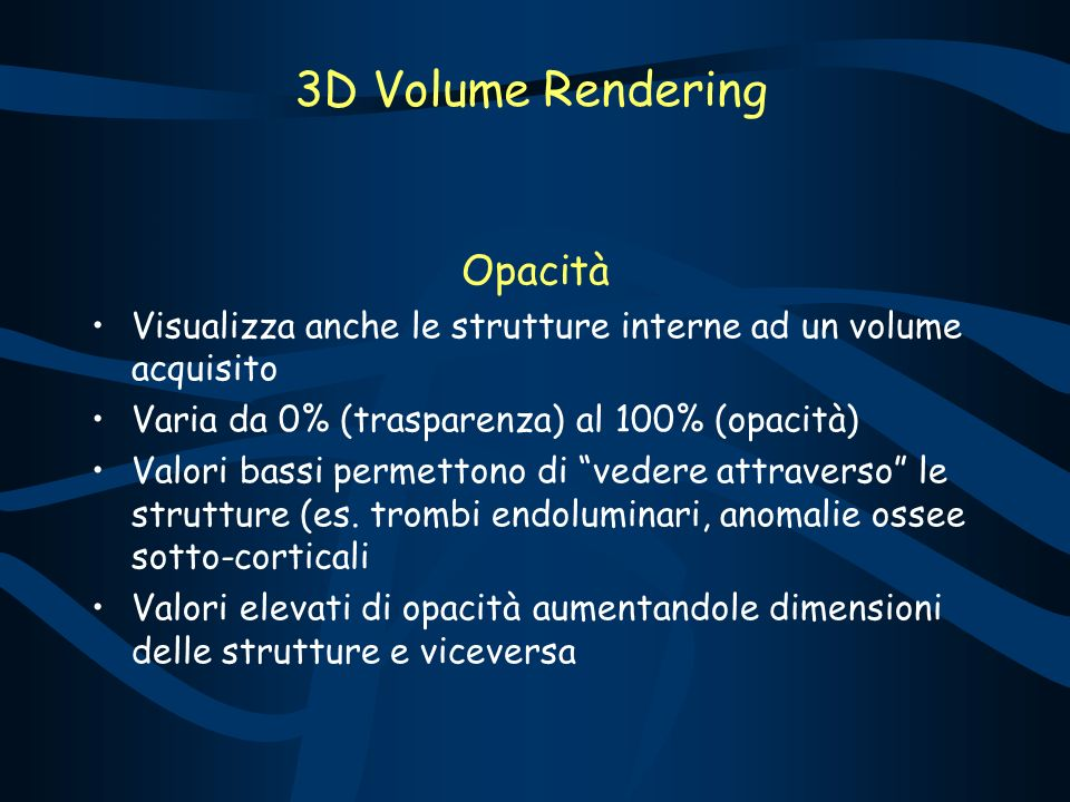 Opacità Visualizza anche le strutture interne ad un volume acquisito Varia da 0% (trasparenza) al 100% (opacità) Valori bassi permettono di vedere attraverso le strutture (es.
