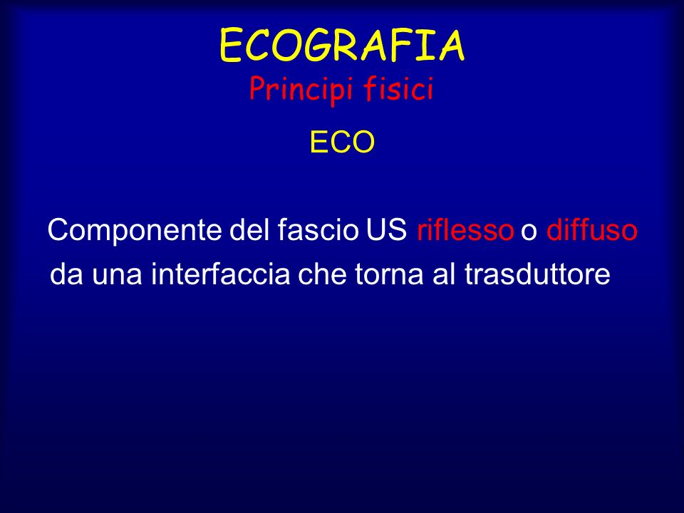 ECOGRAFIA Principi fisici ECO Componente del fascio US riflesso o diffuso da una interfaccia che torna al trasduttore