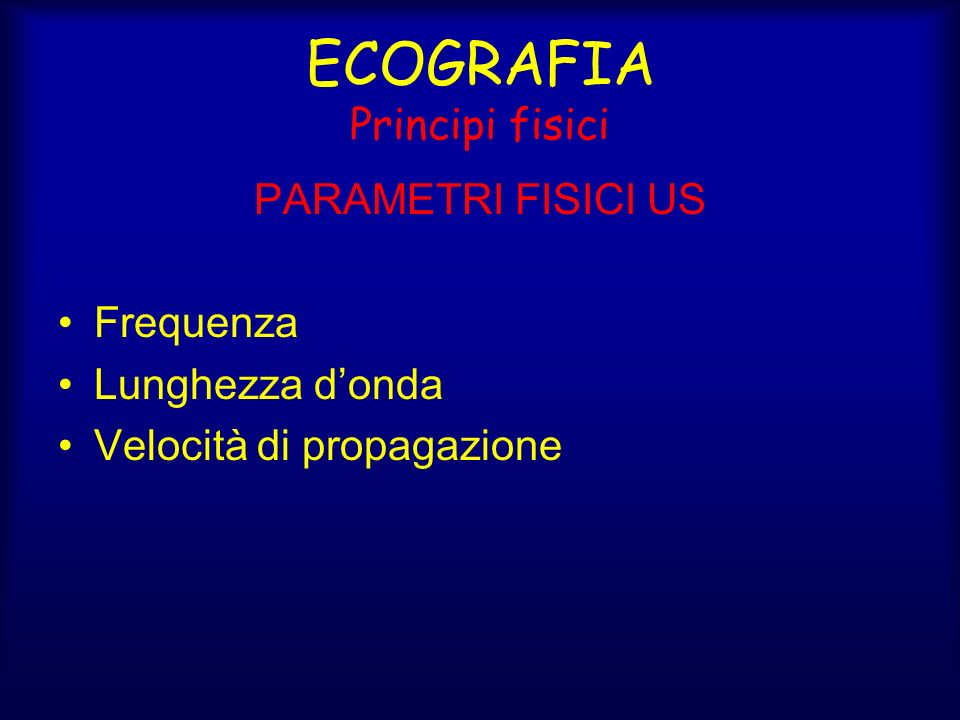 ECOGRAFIA Principi fisici PARAMETRI FISICI US Frequenza Lunghezza donda Velocità di propagazione