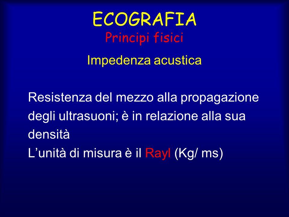 ECOGRAFIA Principi fisici Impedenza acustica Resistenza del mezzo alla propagazione degli ultrasuoni; è in relazione alla sua densità Lunità di misura è il Rayl (Kg/ ms)