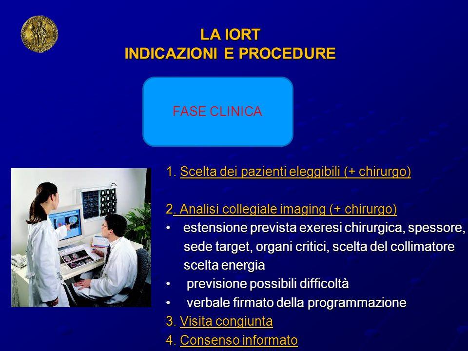 LA IORT INDICAZIONI E PROCEDURE 1. Scelta dei pazienti eleggibili (+ chirurgo) 2. Analisi collegiale imaging (+ chirurgo) estensione prevista exeresi