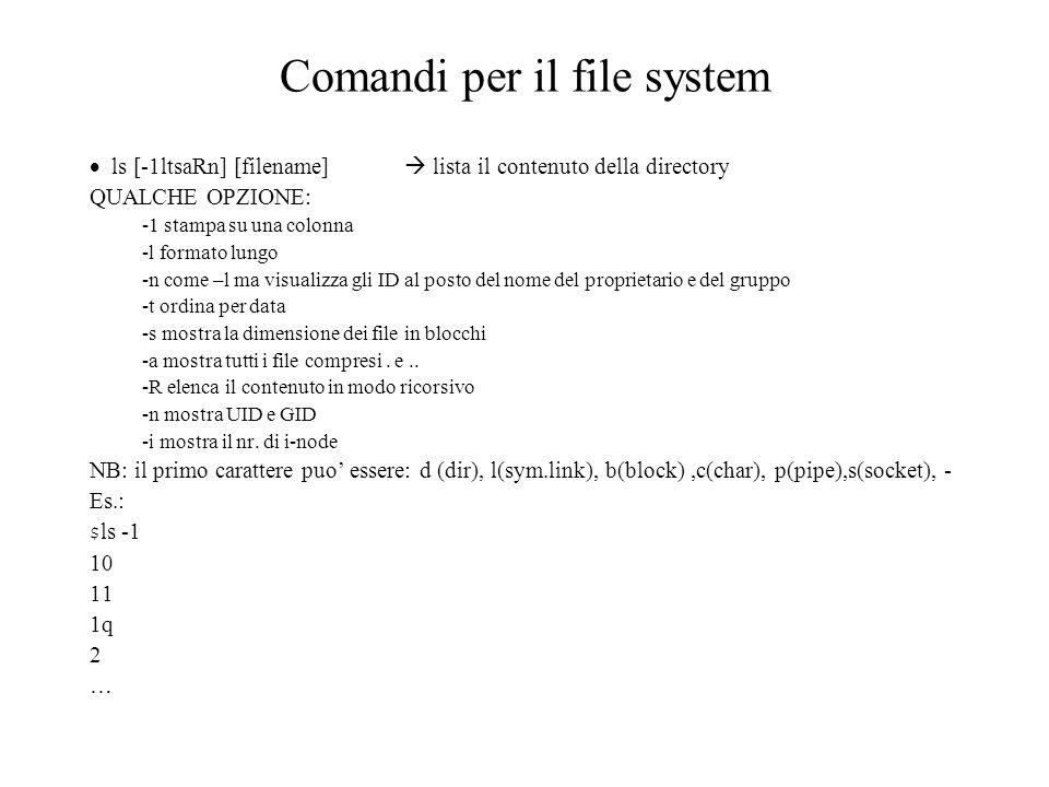 Comandi per il file system ls [-1ltsaRn] [filename] lista il contenuto della directory QUALCHE OPZIONE: -1 stampa su una colonna -l formato lungo -n come –l ma visualizza gli ID al posto del nome del proprietario e del gruppo -t ordina per data -s mostra la dimensione dei file in blocchi -a mostra tutti i file compresi.