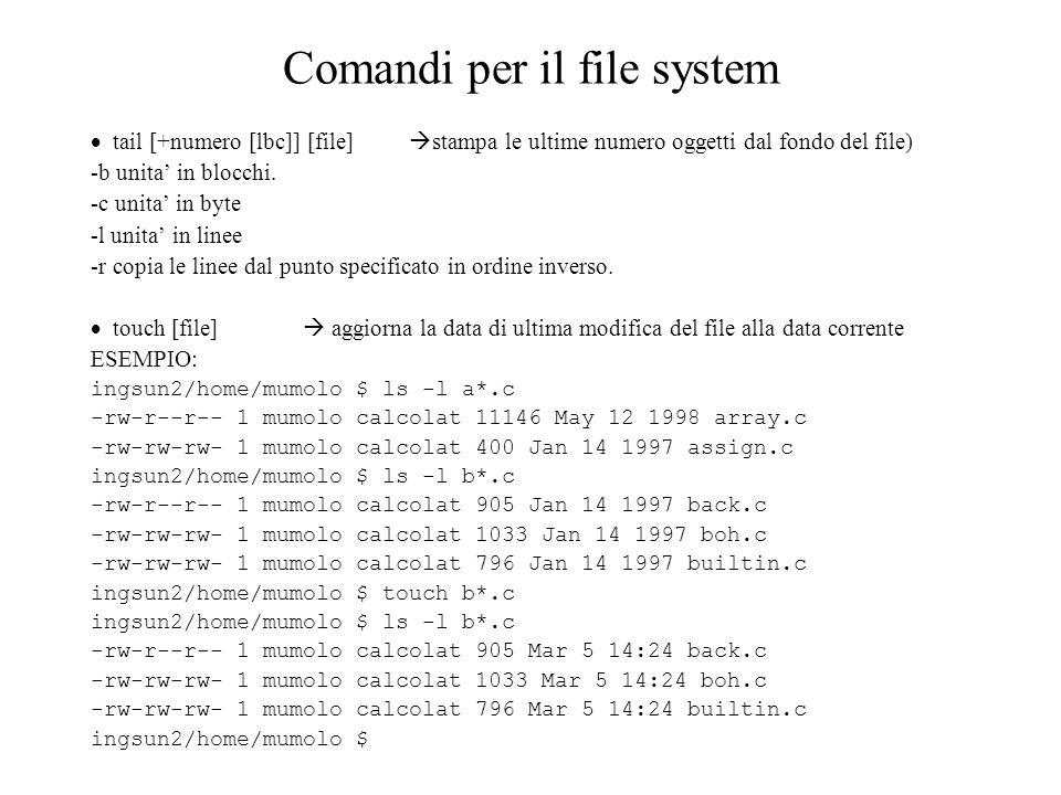Comandi per il file system tail [+numero [lbc]] [file] stampa le ultime numero oggetti dal fondo del file) -b unita in blocchi.