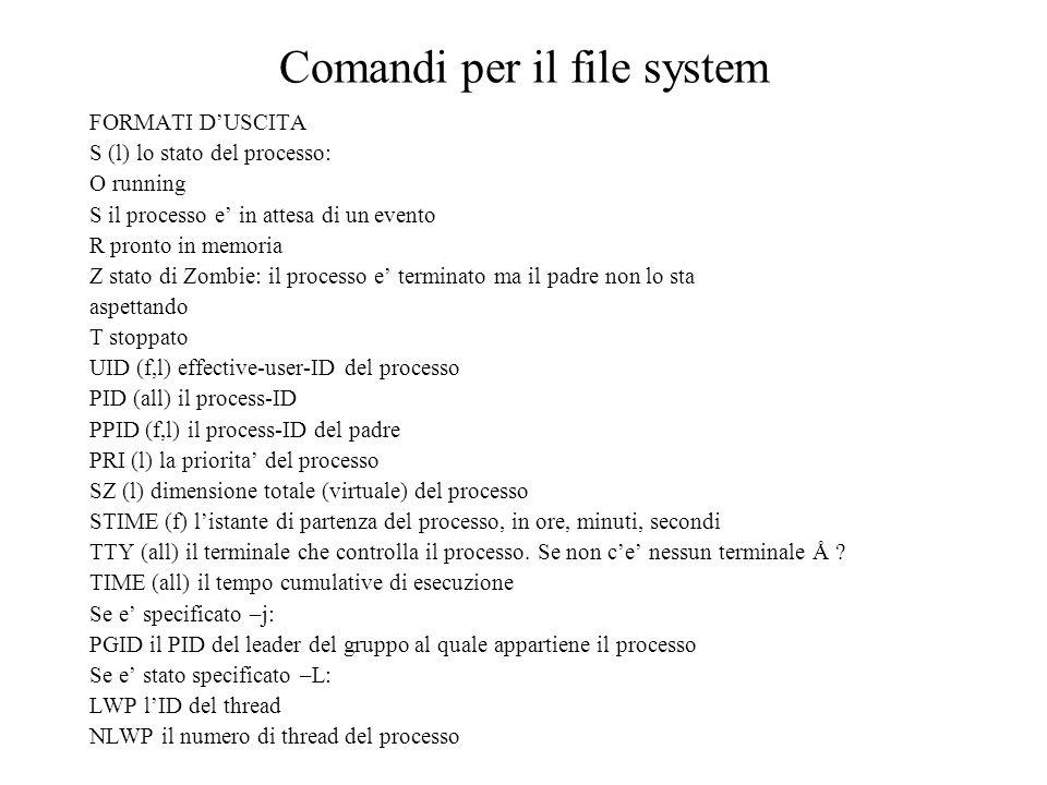 Comandi per il file system FORMATI DUSCITA S (l) lo stato del processo: O running S il processo e in attesa di un evento R pronto in memoria Z stato di Zombie: il processo e terminato ma il padre non lo sta aspettando T stoppato UID (f,l) effective-user-ID del processo PID (all) il process-ID PPID (f,l) il process-ID del padre PRI (l) la priorita del processo SZ (l) dimensione totale (virtuale) del processo STIME (f) listante di partenza del processo, in ore, minuti, secondi TTY (all) il terminale che controlla il processo.