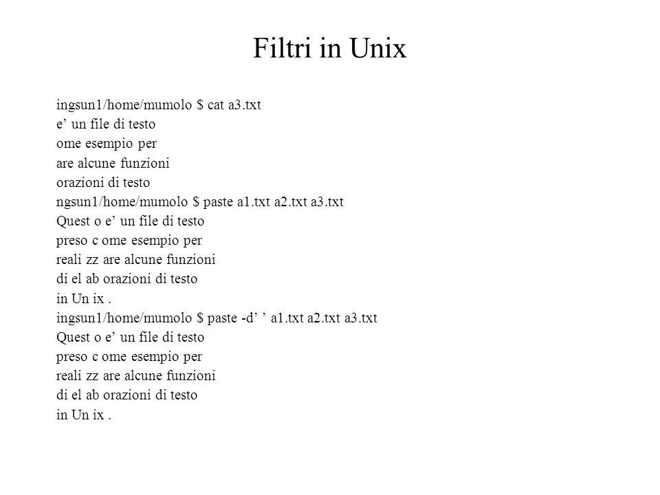 Filtri in Unix ingsun1/home/mumolo $ cat a3.txt e un file di testo ome esempio per are alcune funzioni orazioni di testo ngsun1/home/mumolo $ paste a1.txt a2.txt a3.txt Quest o e un file di testo preso c ome esempio per reali zz are alcune funzioni di el ab orazioni di testo in Un ix.