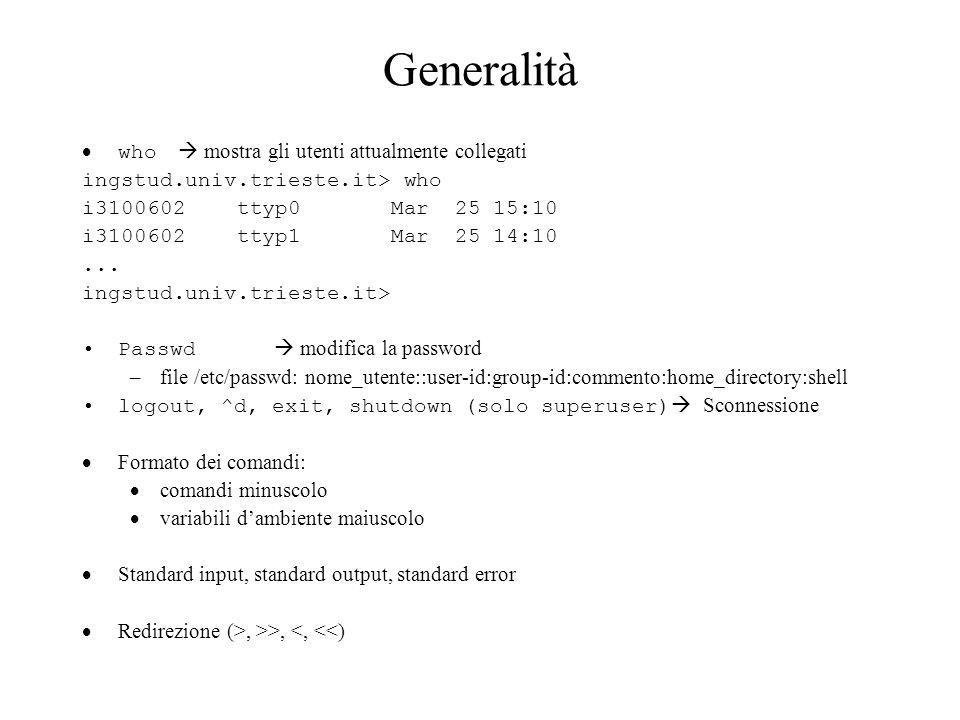 Generalità Processi in foreground, in background, operatore & Segnali da tastiera: erase (^h - cancella un carattere), kill (^u – cancella la riga), stop (^s), start(^q), susp (^z/^y), intr (^c), quit (^\ - core dump), eof (^d) Qualche altro comando utile: date visualizza la data ingstud.univ.trieste.it> date Wed Mar 25 18:20:49 MET 2003 ingstud.univ.trieste.it> Uptime tempo di vita di un sistema, nr.