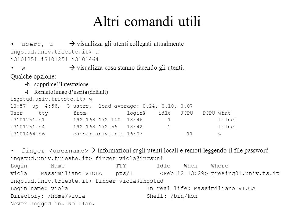 Altri comandi utili users, u visualizza gli utenti collegati attualmente ingstud.univ.trieste.it> u i3101251 i3101251 i3101464 w visualizza cosa stanno facendo gli utenti.