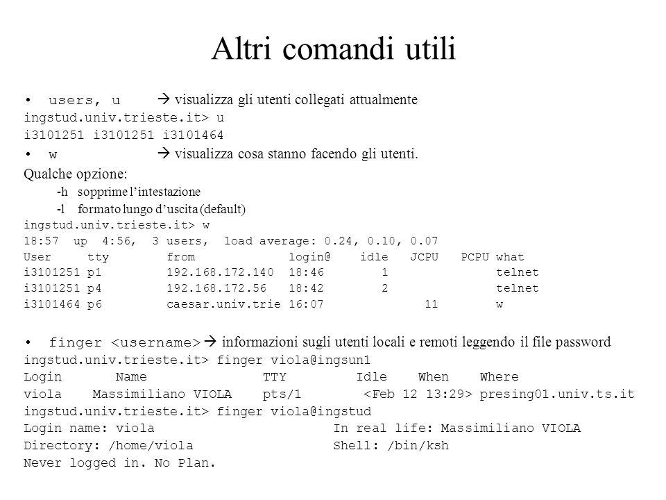 Altri comandi utili ping controlla se un host è vivo $ /usr/sbin/ping uts PING uts.univ.trieste.it (140.105.48.1): 56 data bytes 64 bytes from 140.105.48.1: icmp_seq=0 ttl=62 time=1 ms 64 bytes from 140.105.48.1: icmp_seq=1 ttl=62 time=0 ms ----uts.univ.trieste.it PING Statistics---- 2 packets transmitted, 2 packets received, 0% packet loss round-trip (ms) min/avg/max = 0/0/1 ms whereis cerca il file comando nelle directories /etc, /etc/nls, /sbin, /usr/bin, /usr/lbin, /usr/lbin/spell, /usr/ccs/lib, /usr/lib, /usr/local, /usr/hosts, /usr/sbin pwd visualizza il nome della corrente directory di lavoro