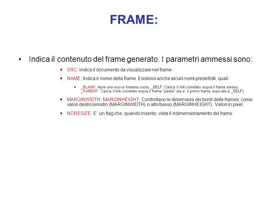 FRAMESET: Ordina al browser di impostare il frame. I parametri accettati sono: ROW, COL ROW, COL: Righe o colonne interne al frame. Il parametro e` pa