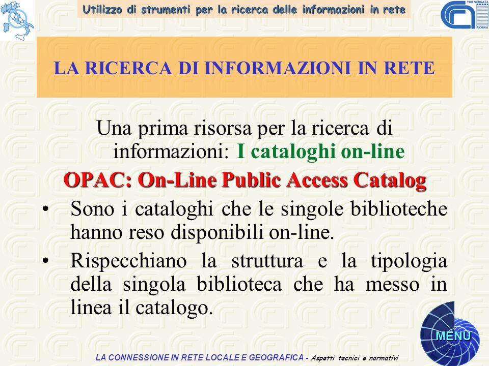 Utilizzo di strumenti per la ricerca delle informazioni in rete MENU Aspetti tecnici e normativi LA CONNESSIONE IN RETE LOCALE E GEOGRAFICA - Aspetti tecnici e normativi LA RICERCA DI INFORMAZIONI IN RETE Una prima risorsa per la ricerca di informazioni: I cataloghi on-line OPAC: On-Line Public Access Catalog Sono i cataloghi che le singole biblioteche hanno reso disponibili on-line.
