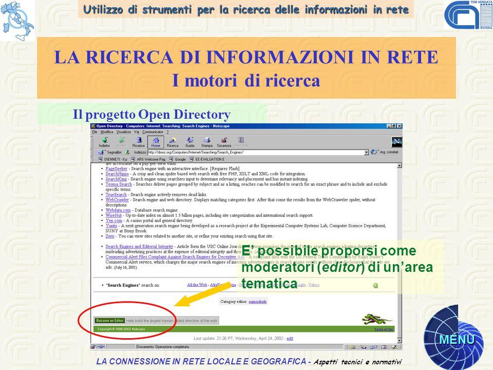 Utilizzo di strumenti per la ricerca delle informazioni in rete MENU Aspetti tecnici e normativi LA CONNESSIONE IN RETE LOCALE E GEOGRAFICA - Aspetti tecnici e normativi LA RICERCA DI INFORMAZIONI IN RETE I motori di ricerca Il progetto Open Directory E possibile proporsi come moderatori (editor) di unarea tematica