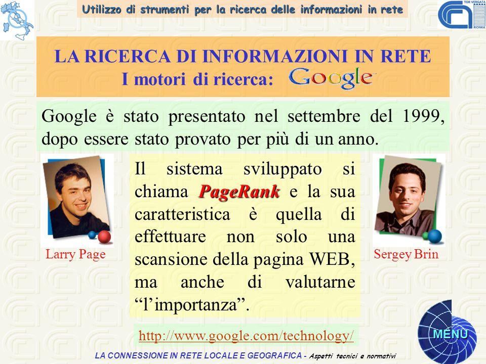 Utilizzo di strumenti per la ricerca delle informazioni in rete MENU Aspetti tecnici e normativi LA CONNESSIONE IN RETE LOCALE E GEOGRAFICA - Aspetti tecnici e normativi LA RICERCA DI INFORMAZIONI IN RETE I motori di ricerca: Google è stato presentato nel settembre del 1999, dopo essere stato provato per più di un anno.