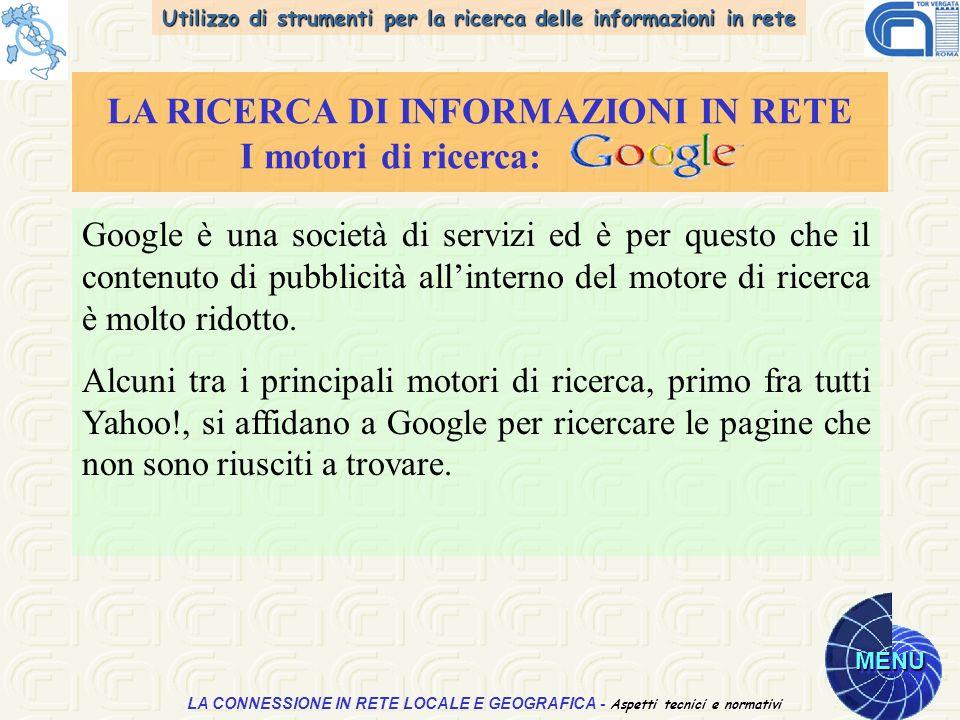 Utilizzo di strumenti per la ricerca delle informazioni in rete MENU Aspetti tecnici e normativi LA CONNESSIONE IN RETE LOCALE E GEOGRAFICA - Aspetti tecnici e normativi LA RICERCA DI INFORMAZIONI IN RETE I motori di ricerca: Google è una società di servizi ed è per questo che il contenuto di pubblicità allinterno del motore di ricerca è molto ridotto.