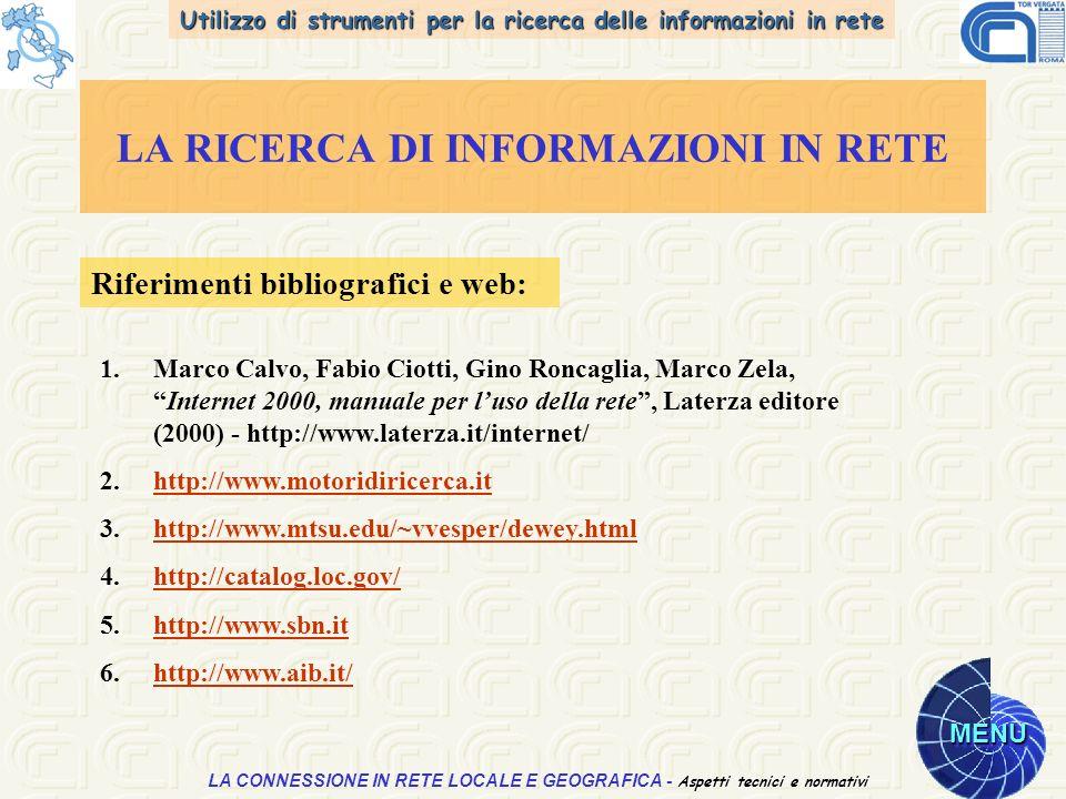 Utilizzo di strumenti per la ricerca delle informazioni in rete MENU Aspetti tecnici e normativi LA CONNESSIONE IN RETE LOCALE E GEOGRAFICA - Aspetti tecnici e normativi LA RICERCA DI INFORMAZIONI IN RETE Riferimenti bibliografici e web: 1.Marco Calvo, Fabio Ciotti, Gino Roncaglia, Marco Zela,Internet 2000, manuale per luso della rete, Laterza editore (2000) - http://www.laterza.it/internet/ 2.http://www.motoridiricerca.ithttp://www.motoridiricerca.it 3.http://www.mtsu.edu/~vvesper/dewey.htmlhttp://www.mtsu.edu/~vvesper/dewey.html 4.http://catalog.loc.gov/http://catalog.loc.gov/ 5.http://www.sbn.ithttp://www.sbn.it 6.http://www.aib.it/http://www.aib.it/