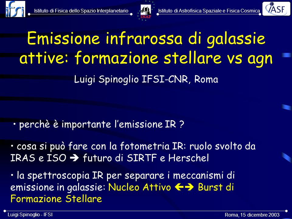 Istituto di Astrofisica Spaziale e Fisica CosmicaIstituto di Fisica dello Spazio Interplanetario Roma, 5-6 novembre 2003 Luigi Spinoglio - IFSI The IR spectrum (2-200µm) of NGC1068: AGN + nuclear starburst + starburst ring (at 15 from the center) [Spinoglio, Malkan, Smith, Fischer 2003, in preparation]