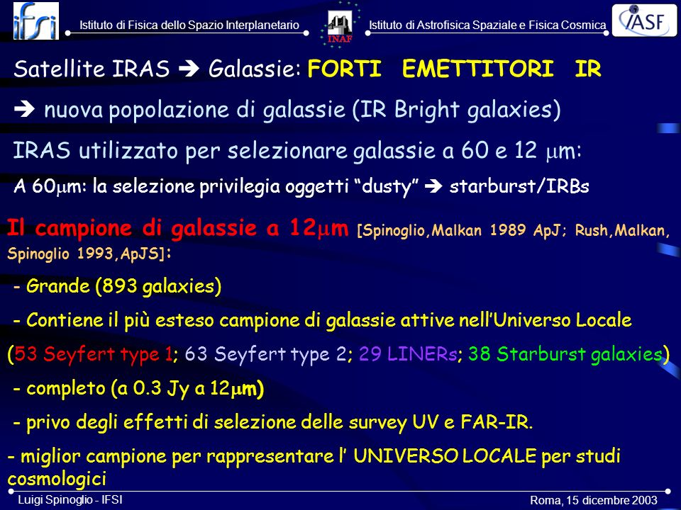 Istituto di Astrofisica Spaziale e Fisica CosmicaIstituto di Fisica dello Spazio Interplanetario Roma, 5-6 novembre 2003 Luigi Spinoglio - IFSI First determination of the 12 m Local Luminosity Function a first approximation to the Bolometric Luminosity Function [Rush, Malkan & Spinoglio 1993, ApJS, 89,1]