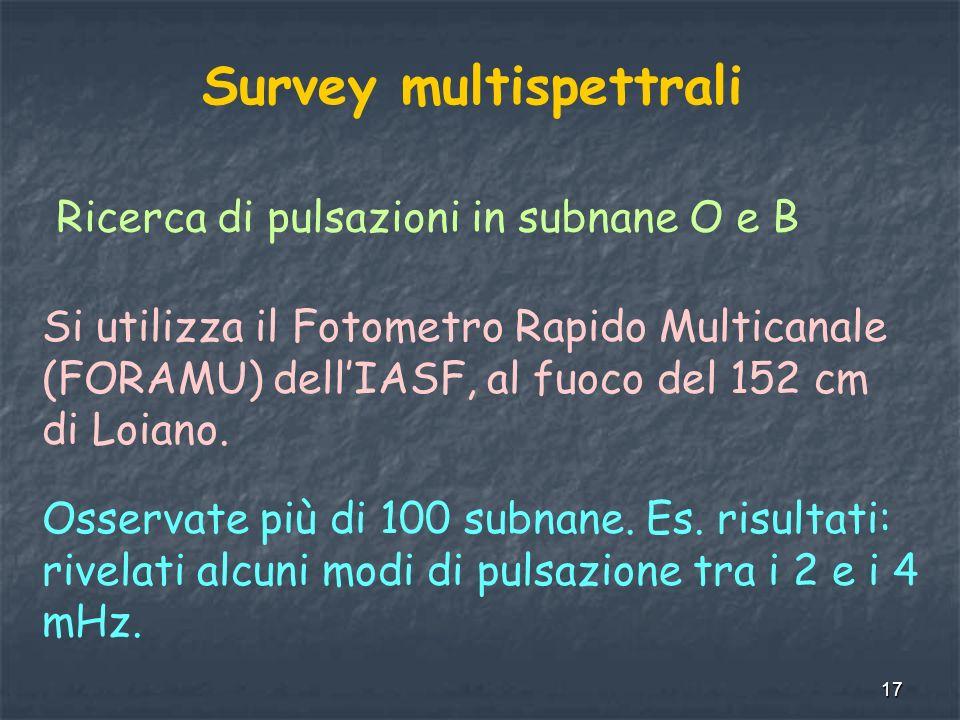 17 Survey multispettrali Ricerca di pulsazioni in subnane O e B Si utilizza il Fotometro Rapido Multicanale (FORAMU) dellIASF, al fuoco del 152 cm di