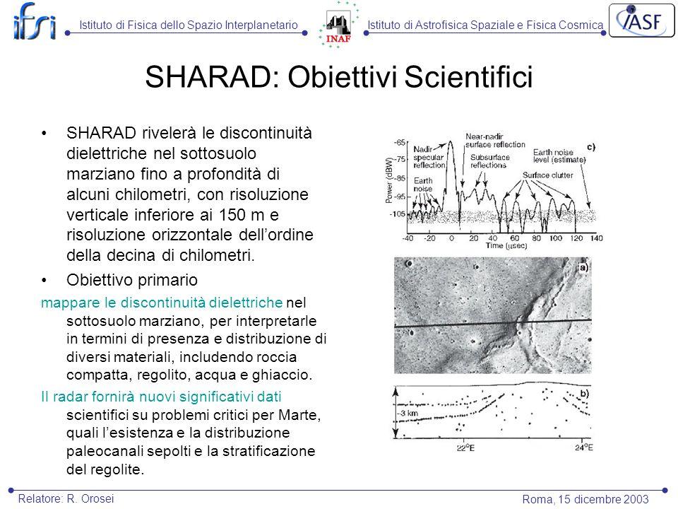 SHARAD: Obiettivi Scientifici SHARAD rivelerà le discontinuità dielettriche nel sottosuolo marziano fino a profondità di alcuni chilometri, con risoluzione verticale inferiore ai 150 m e risoluzione orizzontale dellordine della decina di chilometri.