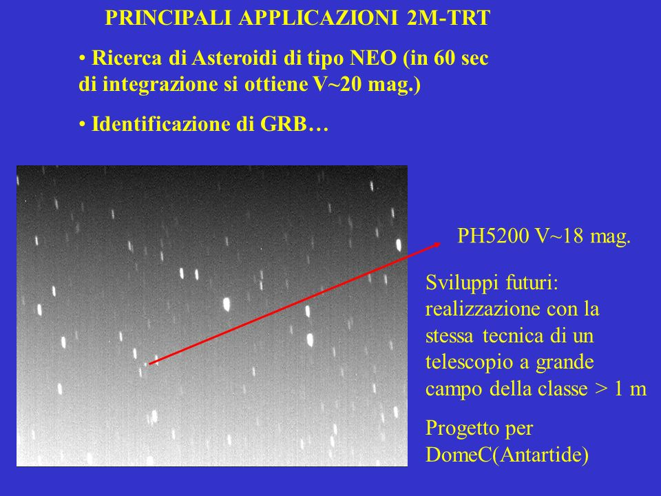 PRINCIPALI APPLICAZIONI 2M-TRT Ricerca di Asteroidi di tipo NEO (in 60 sec di integrazione si ottiene V~20 mag.) Identificazione di GRB… PH5200 V~18 m