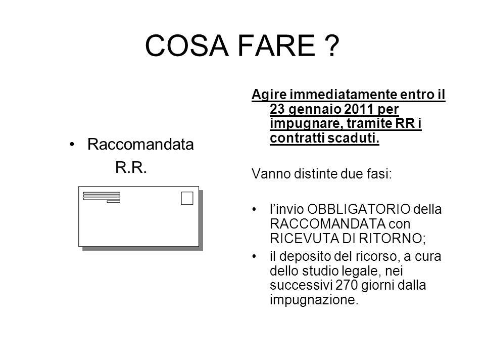 COSA FARE ? Raccomandata R.R. Agire immediatamente entro il 23 gennaio 2011 per impugnare, tramite RR i contratti scaduti. Vanno distinte due fasi: li