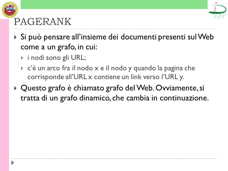 PAGERANK Si può pensare allinsieme dei documenti presenti sul Web come a un grafo, in cui: i nodi sono gli URL; cè un arco fra il nodo x e il nodo y quando la pagina che corrisponde allURL x contiene un link verso lURL y.