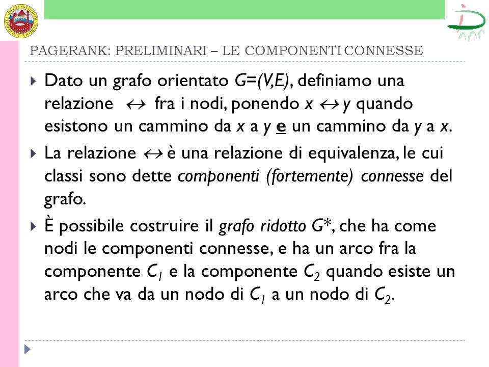 PAGERANK: PRELIMINARI – LE COMPONENTI CONNESSE Dato un grafo orientato G=(V,E), definiamo una relazione fra i nodi, ponendo x y quando esistono un cammino da x a y e un cammino da y a x.